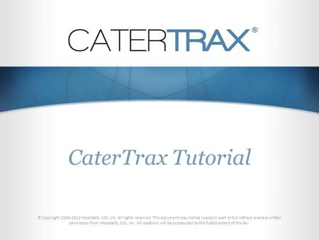 CaterTrax Tutorial © Copyright 2004-2012 Hospitality 101, Inc. All rights reserved. This document may not be copied in part or full without express written.
