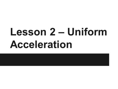 Lesson 2 – Uniform Acceleration. Minds-On The following video shows the relationship between displacement, velocity, and acceleration of a ball tossed.