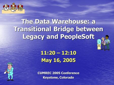 The Data Warehouse: a Transitional Bridge between Legacy and PeopleSoft 11:20 – 12:10 May 16, 2005 CUMREC 2005 Conference Keystone, Colorado.