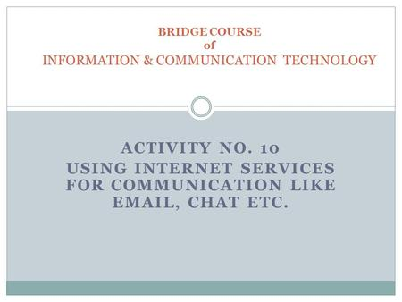 ACTIVITY NO. 10 USING INTERNET SERVICES FOR COMMUNICATION LIKE EMAIL, CHAT ETC. BRIDGE COURSE of INFORMATION & COMMUNICATION TECHNOLOGY.
