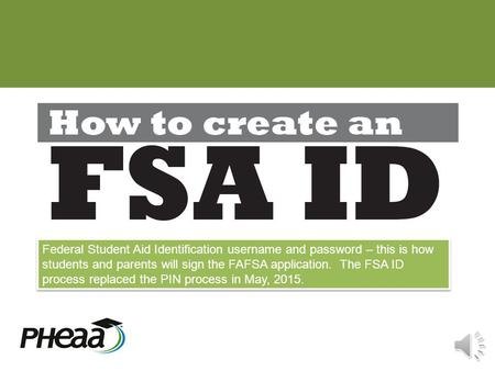 Federal Student Aid Identification username and password – this is how students and parents will sign the FAFSA application. The FSA ID process replaced.
