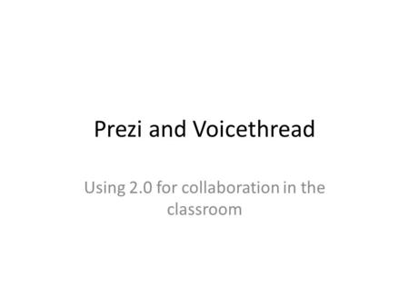 Prezi and Voicethread Using 2.0 for collaboration in the classroom.