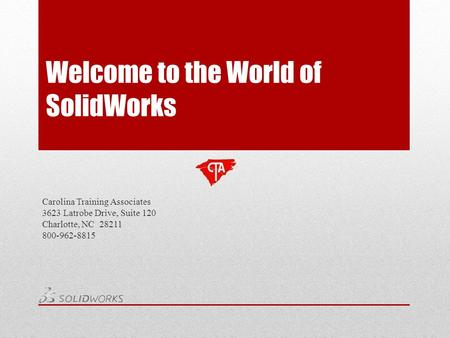 Welcome to the World of SolidWorks Carolina Training Associates 3623 Latrobe Drive, Suite 120 Charlotte, NC 28211 800-962-8815.