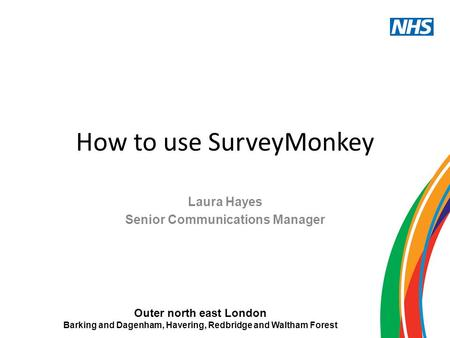 Outer north east London Barking and Dagenham, Havering, Redbridge and Waltham Forest How to use SurveyMonkey Laura Hayes Senior Communications Manager.