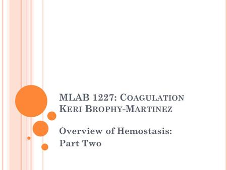 MLAB 1227: C OAGULATION K ERI B ROPHY -M ARTINEZ Overview of Hemostasis: Part Two.