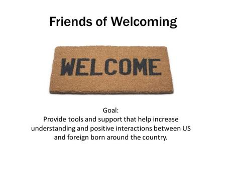 Friends of Welcoming Goal: Provide tools and support that help increase understanding and positive interactions between US and foreign born around the.