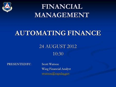 FINANCIAL MANAGEMENT AUTOMATING FINANCE 24 AUGUST 2012 10:30 PRESENTED BY:Scott Watson Wing Financial Analyst