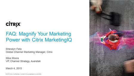 © 2015 Citrix | Confidential – Content in this presentation is under NDA. FAQ: Magnify Your Marketing Power with Citrix MarketingIQ Sheralyn Felix Global.