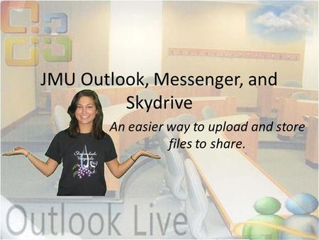 JMU Outlook, Messenger, and Skydrive An easier way to upload and store files to share.