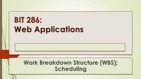 BIT 286: Web Applications Work Breakdown Structure (WBS); Scheduling.