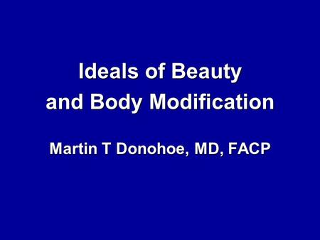 Ideals of Beauty and Body Modification Martin T Donohoe, MD, FACP.
