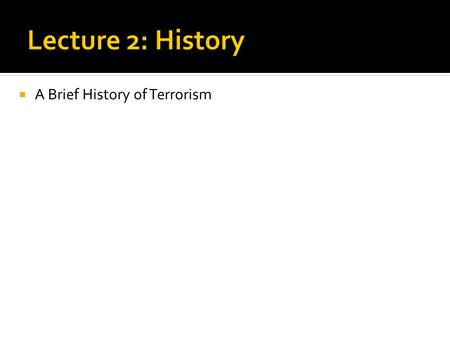 Lecture 2: History A Brief History of Terrorism.