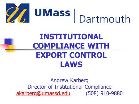 INSTITUTIONAL COMPLIANCE WITH EXPORT CONTROL LAWS Andrew Karberg Director of Institutional Compliance 910-9880.