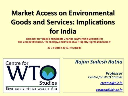 Market Access on Environmental Goods and Services: Implications for India Rajan Sudesh Ratna Professor Centre for WTO Studies
