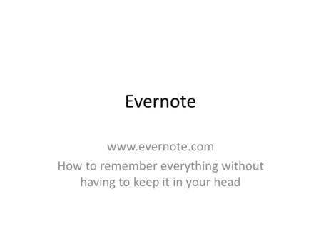 Evernote www.evernote.com How to remember everything without having to keep it in your head.