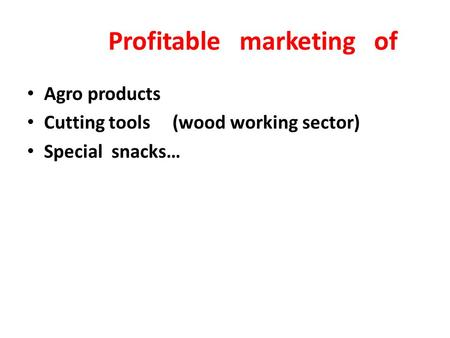 Profitable <strong>marketing</strong> of Agro products Cutting tools (wood working sector) Special snacks…