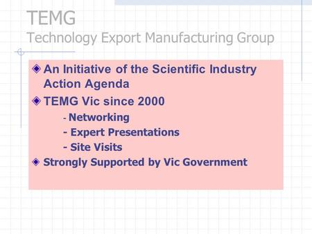 TEMG Technology Export Manufacturing Group An Initiative of the Scientific Industry Action Agenda TEMG Vic since 2000 - Networking - Expert Presentations.