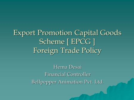 Export Promotion Capital Goods Scheme [ EPCG ] Foreign Trade Policy Hema Desai Financial Controller Bellpepper Animation Pvt. Ltd.