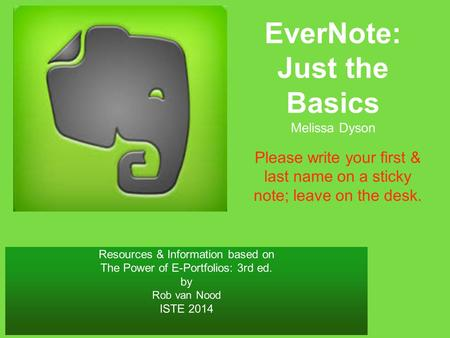 Resources & Information based on The Power of E-Portfolios: 3rd ed. by Rob van Nood ISTE 2014 EverNote: Just the Basics Melissa Dyson Please write your.