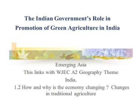 The Indian Government's Role in Promotion of Green Agriculture in India Emerging Asia This links with WJEC A2 Geography Theme India. 1.2 How and why is.