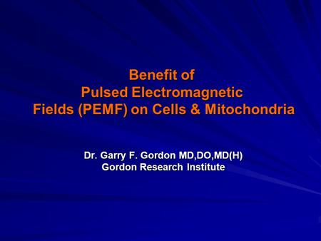 Dr. Garry F. Gordon MD,DO,MD(H) Gordon Research Institute Benefit of Pulsed <strong>Electromagnetic</strong> <strong>Fields</strong> (PEMF) on Cells & Mitochondria.