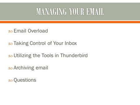  Email Overload  Taking Control of Your Inbox  Utilizing the Tools in Thunderbird  Archiving email  Questions.