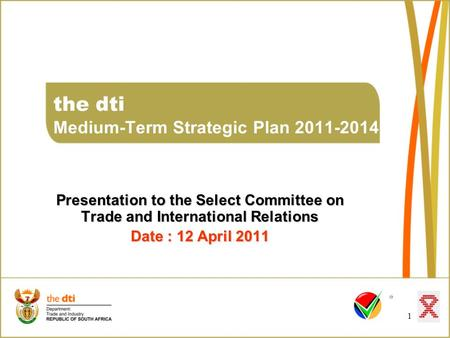 1 the dti Medium-Term Strategic Plan 2011-2014 Presentation to the Select Committee on Trade and International Relations Date : 12 April 2011.