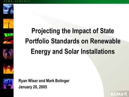 K E M A - X E N E R G Y Projecting the Impact of State Portfolio Standards on Renewable Energy and Solar Installations Ryan Wiser and Mark Bolinger January.