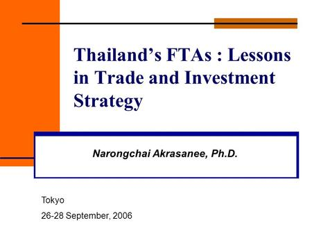 Thailand's FTAs : Lessons in Trade and Investment Strategy Narongchai Akrasanee, Ph.D. Tokyo 26-28 September, 2006.