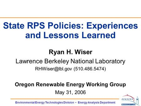 Environmental Energy Technologies Division Energy Analysis Department State RPS Policies: Experiences and Lessons Learned Ryan H. Wiser Lawrence Berkeley.