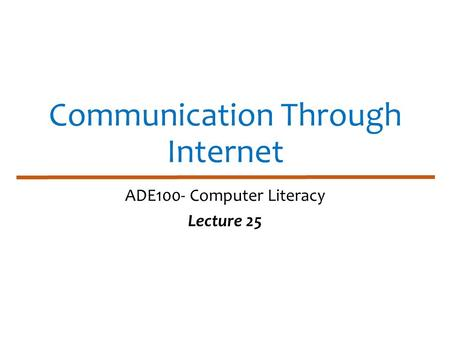 Communication Through Internet ADE100- Computer Literacy Lecture 25.