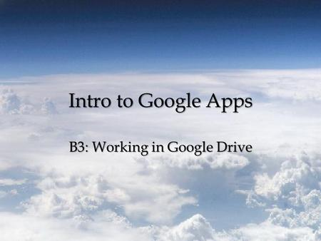 Intro to Google Apps B3: Working in Google Drive.