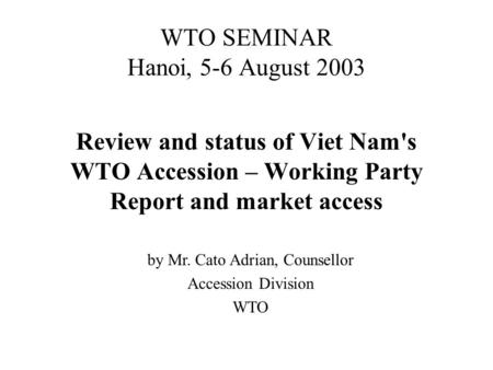 WTO SEMINAR Hanoi, 5-6 August 2003 Review and status of Viet Nam's WTO Accession – Working Party Report and market access by Mr. Cato Adrian, Counsellor.