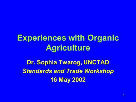 1 Experiences with Organic Agriculture Dr. Sophia Twarog, UNCTAD Standards and Trade Workshop 16 May 2002.