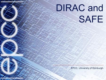 EPCC, University of Edinburgh DIRAC and SAFE. DIRAC requirements DIRAC serves a variety of different user communities. –These have different computational.