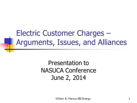 William B. Marcus JBS Energy1 Electric Customer Charges – Arguments, Issues, and Alliances Presentation to NASUCA Conference June 2, 2014.