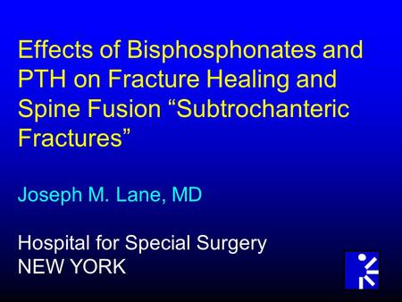 "Effects of Bisphosphonates and PTH on Fracture Healing and Spine Fusion ""Subtrochanteric Fractures"" Joseph M. Lane, MD Hospital for Special Surgery NEW."