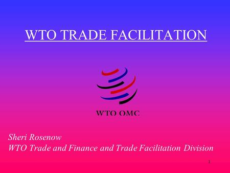 1 WTO TRADE FACILITATION Sheri Rosenow WTO Trade and Finance and Trade Facilitation Division.