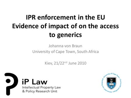 IPR enforcement in the EU Evidence of impact of on the access to generics Johanna von Braun University of Cape Town, South Africa Kiev, 21/22 nd June 2010.