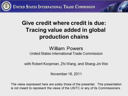 Give credit where credit is due: Tracing value added in global production chains William Powers United States International Trade Commission with Robert.
