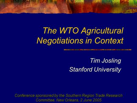 The WTO Agricultural Negotiations in Context Tim Josling Stanford University Conference sponsored by the Southern Region Trade Research Committee, New.