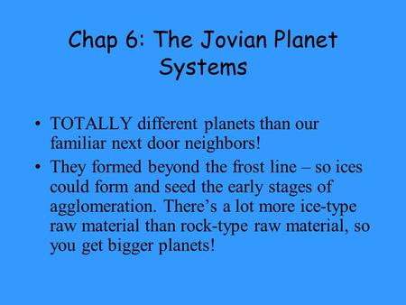 Chap 6: The Jovian Planet Systems TOTALLY different planets than our familiar next door neighbors! They formed beyond the frost line – so ices could form.