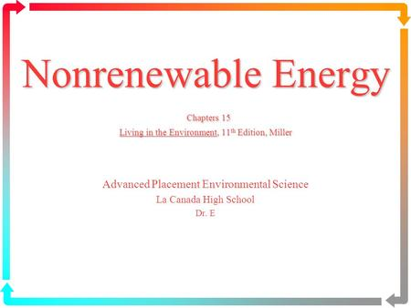 Nonrenewable Energy Chapters 15 Living in the Environment, 11 th Edition, Miller Advanced Placement Environmental Science La Canada High School Dr. E.