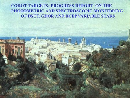 COROT TARGETS: PROGRESS REPORT ON THE PHOTOMETRIC AND SPECTROSCOPIC MONITORING OF DSCT, GDOR AND BCEP VARIABLE STARS.