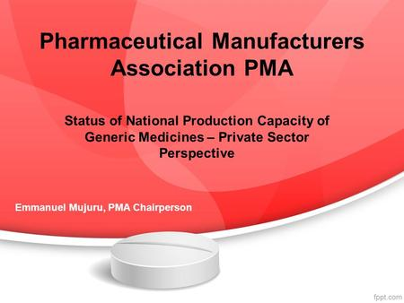 Pharmaceutical Manufacturers Association PMA Status of National Production Capacity of Generic Medicines – Private Sector Perspective Emmanuel Mujuru,