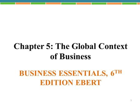 BUSINESS ESSENTIALS, 6 TH EDITION EBERT Chapter 5: The Global Context of Business 1.