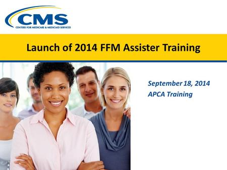 Launch of 2014 FFM Assister Training September 18, 2014 APCA Training.
