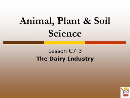 Animal, Plant & Soil Science Lesson C7-3 The Dairy Industry.