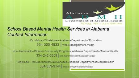 School Based Mental Health Services in Alabama Contact Information Dr. Mabrey Whetstone – Alabama Department of Education 334-300-4833 |
