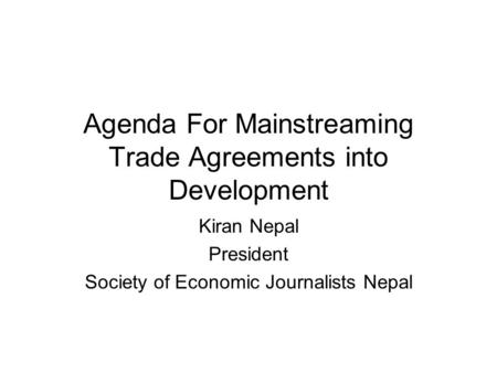Agenda For Mainstreaming Trade Agreements into Development Kiran Nepal President Society of Economic Journalists Nepal.